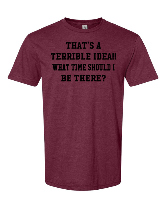 THAT'S A TERRIBLE IDEA..WHAT TIME SHOULD I BE THERE? T-shirt,,Terrible ideas can lead to fun!!!