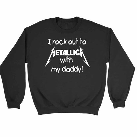 I Rock Out To Metallica With My Daddy Funny Sweatshirt