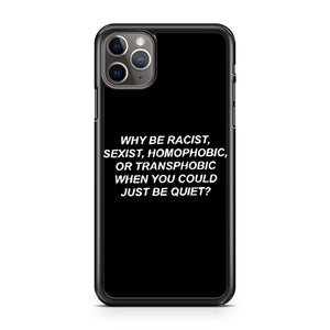 Why Be Racist Sexist Homophobic Or Transphobic When You Could Just Be Quiet iPhone 11 Pro Max Case