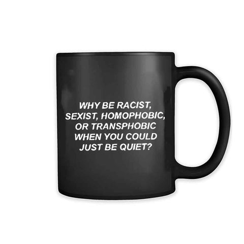 Why Be Racist Sexist Homophobic Or Transphobic When You Could Just Be Quiet 11oz Mug
