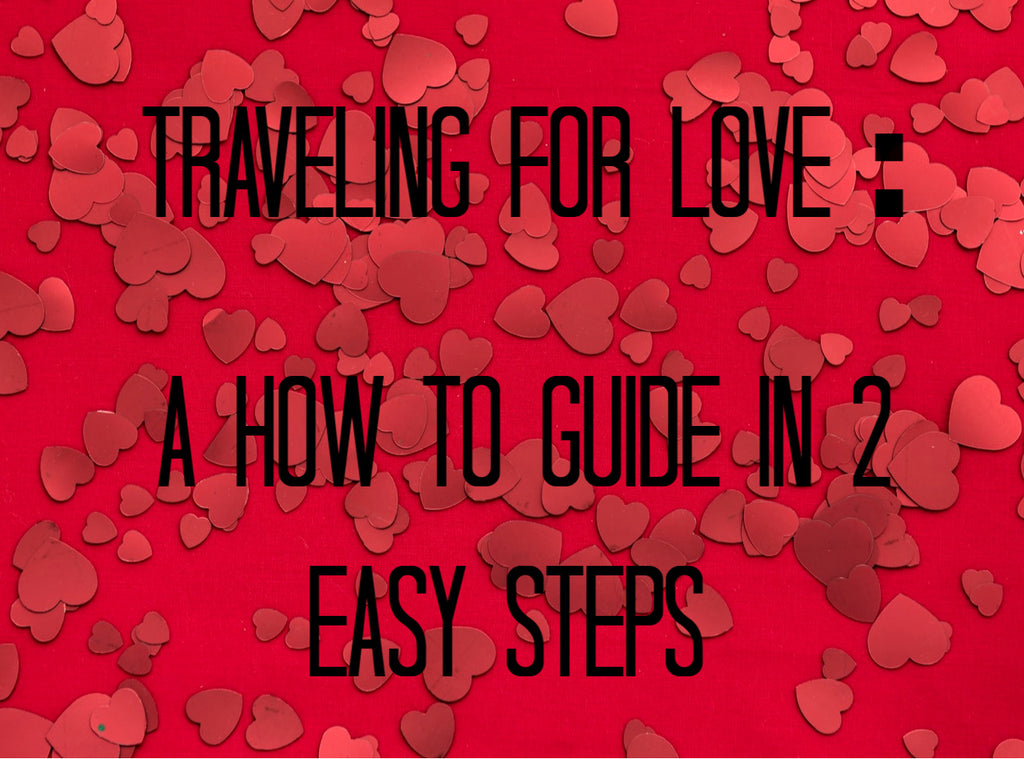 Traveling for Love : A How to Guide in 2 Easy Steps.