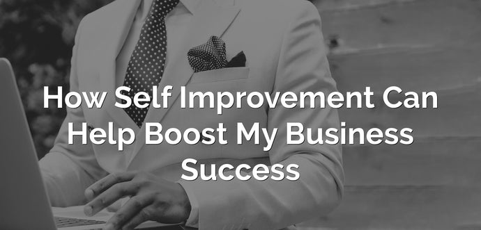 How Self Improvement Can Help Boost My Business Success