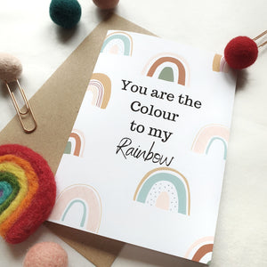 You are the Colour to my Rainbow - A6 Rainbow Greeting Card
