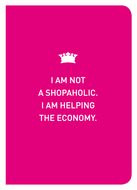 I Am Not A Shopaholic. I Am Helping The Economy.
