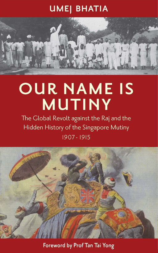 Our Name is Mutiny: The Global Revolt Against the Raj and the Hidden History of the Singapore Mutiny, 1907-1915