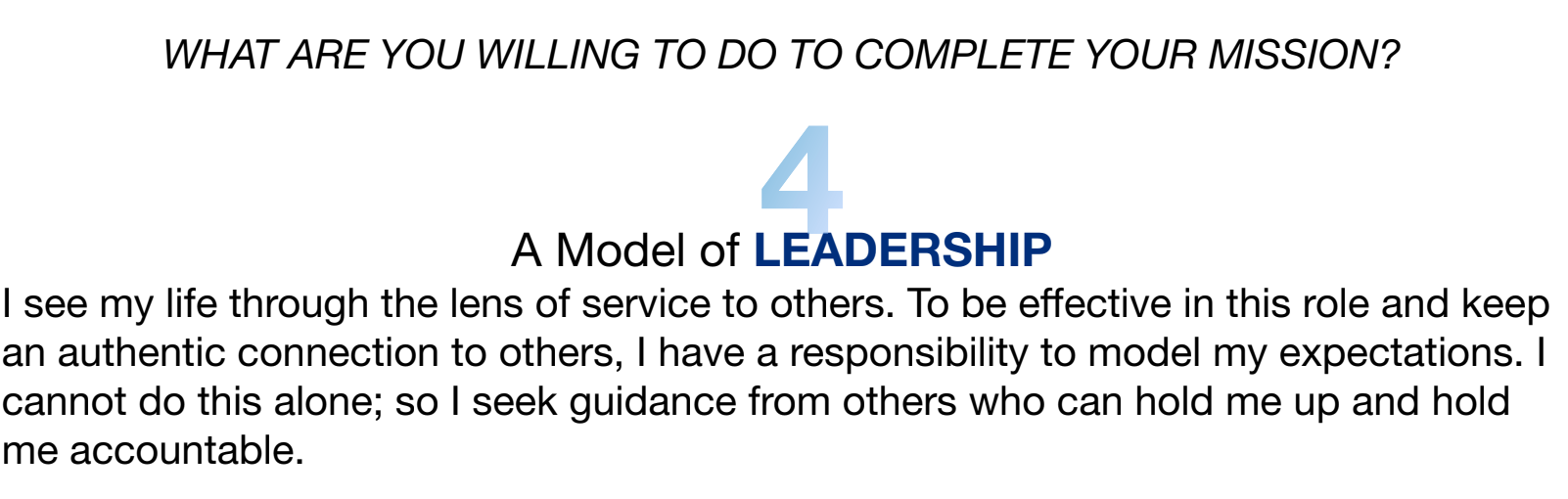 I see my life through the lens of service to others. To be effective in this role and keep an authentic connection to others, I have a responsibility to model my expectations. I cannot do this alone; so I seek guidance from others who can hold me up and hold me accountable.