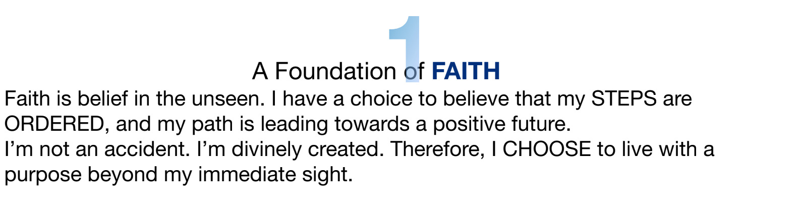 Faith is belief in the unseen. I have a choice to believe that my STEPS are ORDERED, and my path is leading towards a positive future. I'm not an accident. I'm divinely created. Therefore, I CHOOSE to live with a purpose beyond my immediate sight.