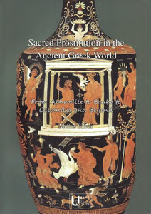 Sacred Prostitution in the Ancient Greek World From Aphrodite to Baubo to Cassandra and Beyond.