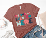 She Doesn't Even Go Here Shirt