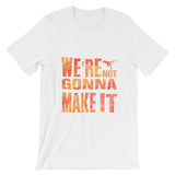 We're Not Gonna Make It Shirt