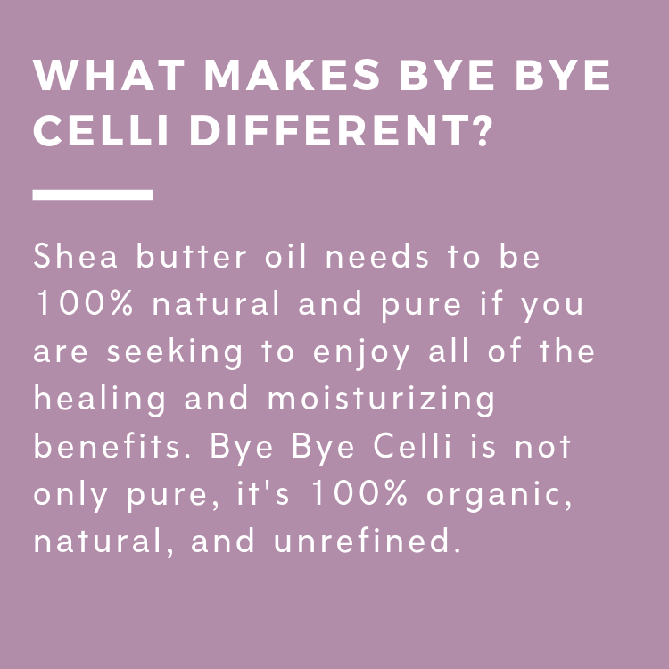 Shea butter oil needs to be 100% natural and pure if you are seeking to enjoy all of the healing and moisturizing benefits. Bye Bye Celli is not only pure, it's 100% organic, natural, and unrefined.