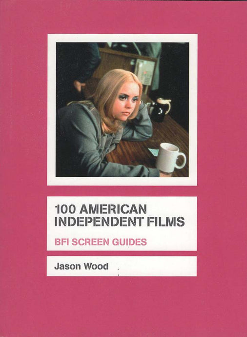 100 American Independent Films (BFI Screen Guides) (Jason Wood)