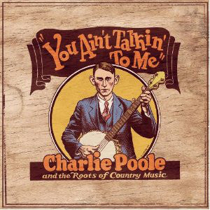 Charlie Poole - You Ain't Talkin' To Me: Charlie Poole And The Roots Of Country Music
