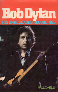 Bob Dylan: His Unreleased Recordings (Paul Cable)