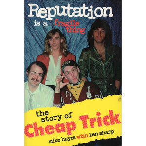 Reputation Is a Fragile Thing: The Story of Cheap Trick (Mike Hayes/Ken Sharp)
