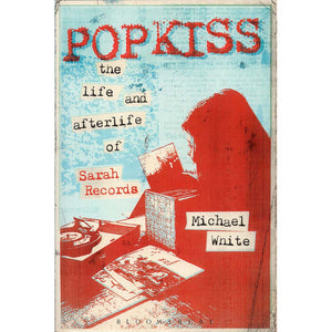 Popkiss: The Life and Afterlife of Sarah Records (Michael White)