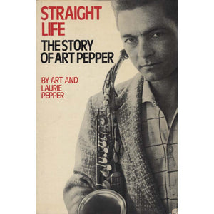 Straight Life: The Story of Art Pepper (Pepper, Art, and Laurie Pepper)