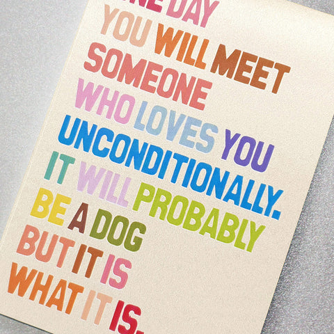 One day you will meet someone who loves you unconditionally…
