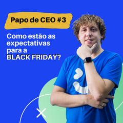 Papo de CEO: Como estão as expectativas para a Black Friday?