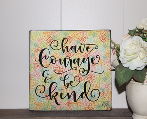 6x6x1 wood panel sign. Colorful background with black script text - have courage & be kind.