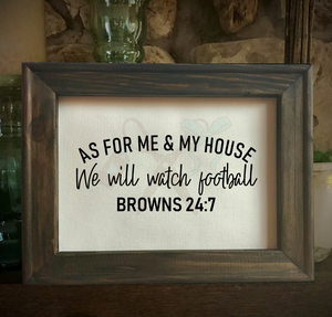 8x10 Walnut stained frame with black text that reads As for me & my house we will watch football Browns 24:7.