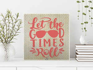6x6x1 wood panel sign. Yellow and pink background with coral text - let the good times roll. Sunglasses are the o's in good.