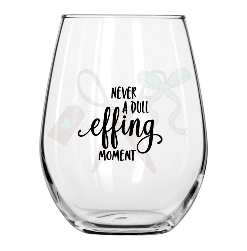 21oz stemless wineglass with black premium, permanent, vinyl application. Text - never a dull effing moment.
