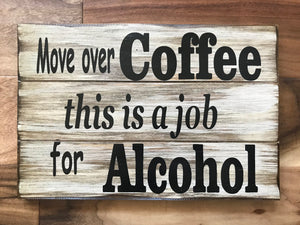 ALCOHOL SIGN 14x9 Bar Man Cave wall *Move over Coffee, this is a job for Alcohol *Beer Wine *White - Wooden Hearts Inc
