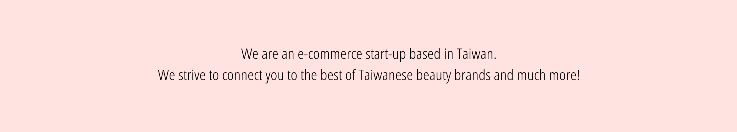 We are an ecommerce start-up specializing in Asian cosmetics. We strive to connect you to the best of Taiwanese beauty brands and much more!