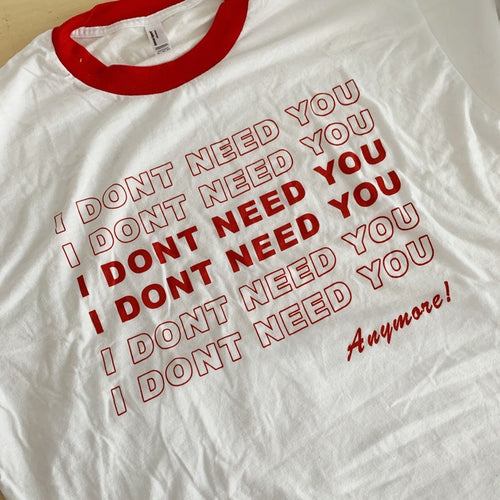 I DONT NEED YOU ANYMORE! Ringer Tee