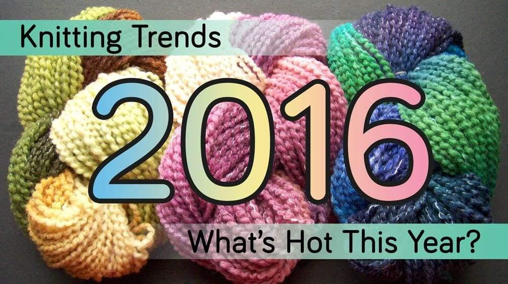 3 KNITTING TRENDS FOR 2016