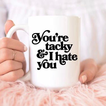You're Tacky and I Hate You Mug - pinksundays