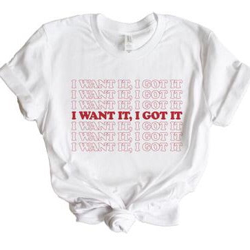 I Want It I Got It Graphic Tee