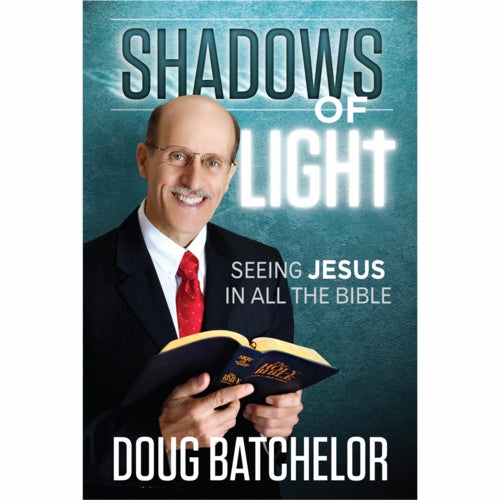 Shadows of Light: Seeing Jesus in all the Bible by Doug Batchelor