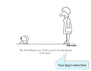 "Customizable Cartoon - ""Yes, I'm talking to you. I believe you're the only DOG NAME in the house."" by Charles Barsotti"