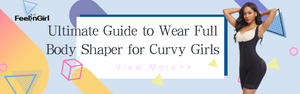 Ultimate Guide to Wear Full Body Shaper for Curvy Girls
