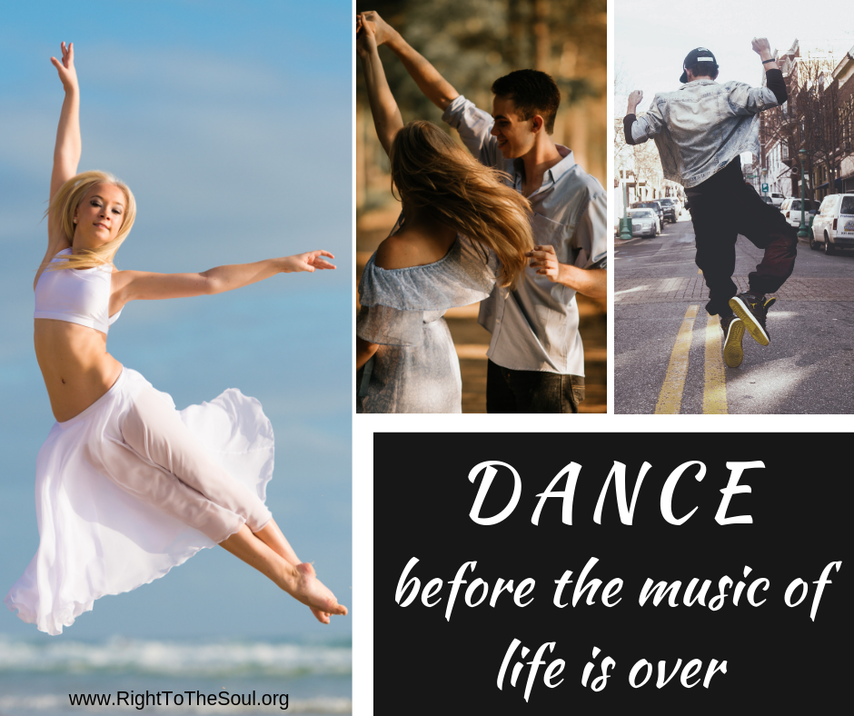 Dance before the music of life is over.