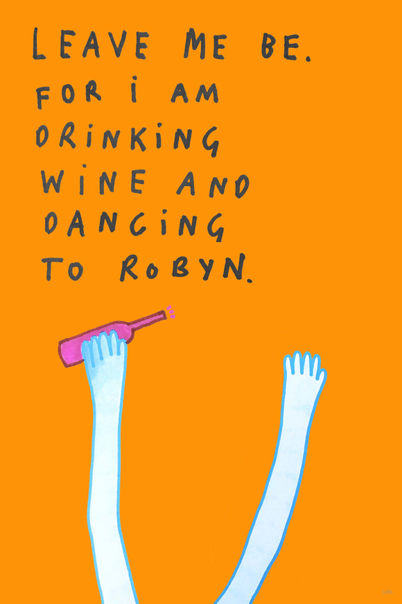 Leave Me Be. I Am Drinking Wine And Dancing To Robyn by Dan Jamieson