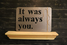 Load image into Gallery viewer, It Was Always You | Metal Cutout Sign - HOD1007