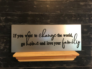 If You Want to Change the World, Go Home and Love Your Family | Metal Quote Sign - HOD1003