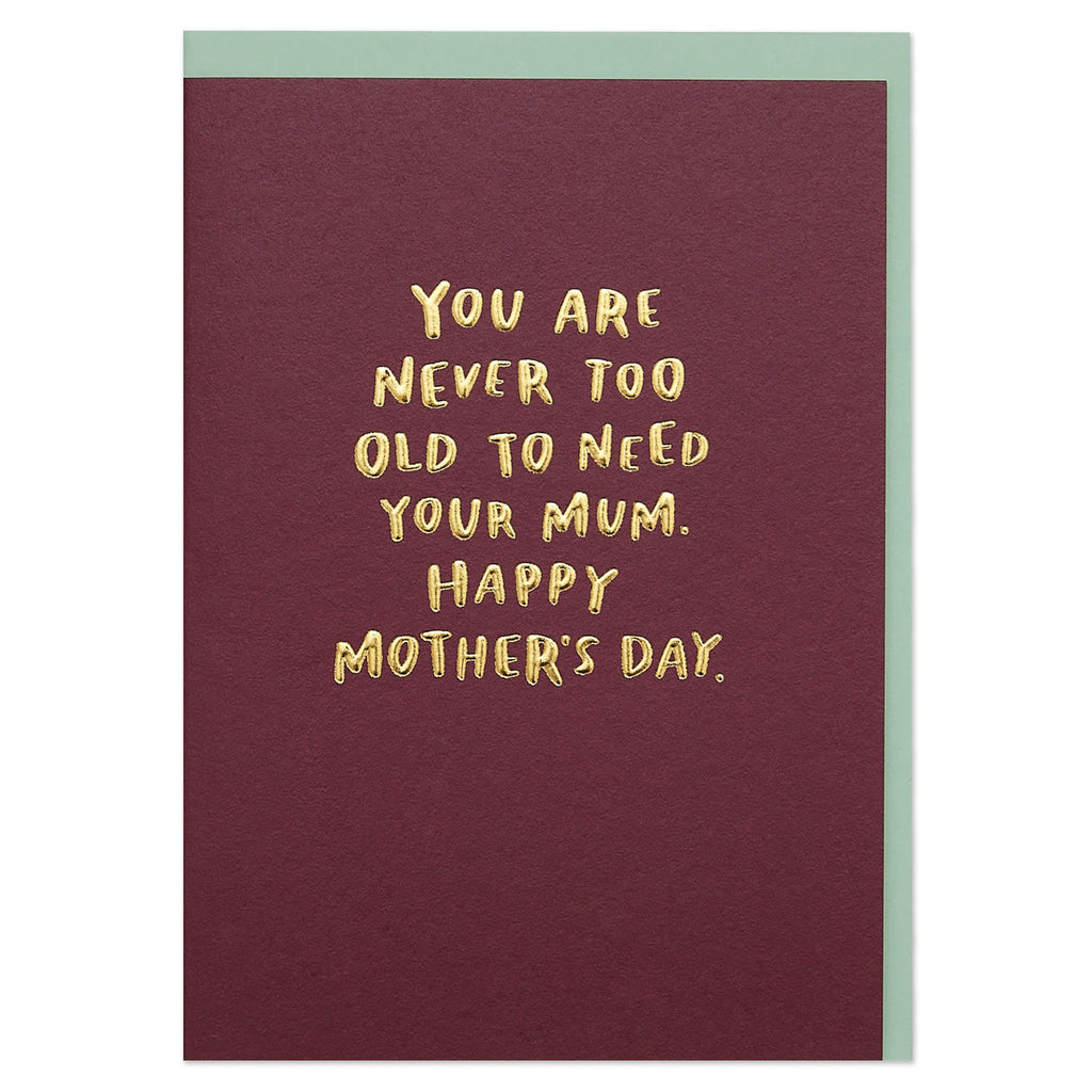 'You are Never too Old to Need Your Mum. Happy Mother's Day' Card
