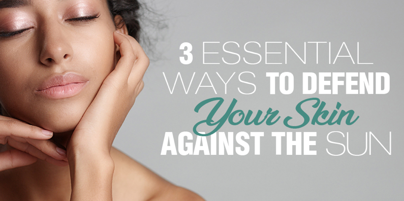 3 Essential Ways To Defend Your Skin Against The Sun