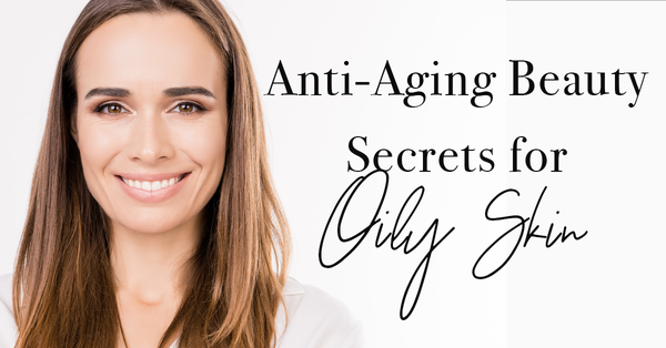 Anti-Aging Beauty Secrets for Oily Skin