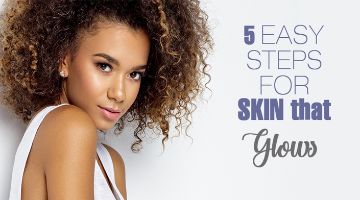5 Easy Steps For Skin That Glows