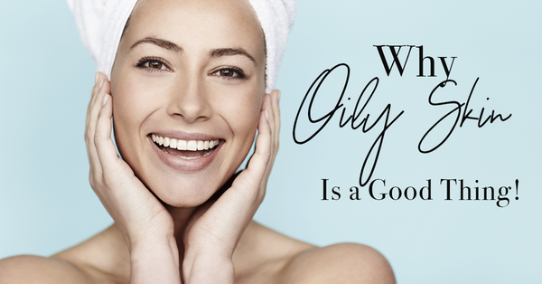 Why Oily Skin Is a Good Thing!
