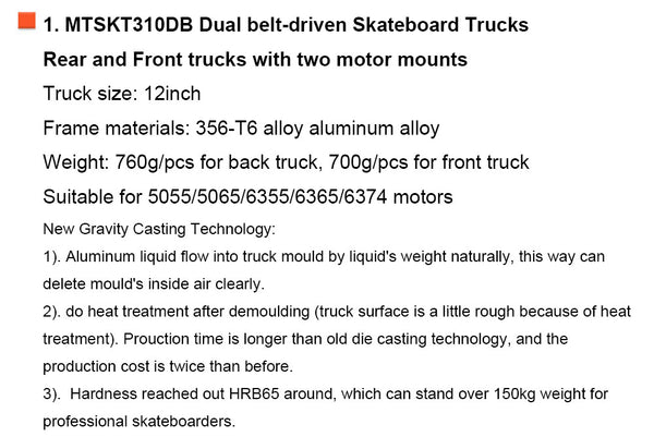 1. MTSKT310DB Dual belt-driven Skateboard Trucks Rear and Front trucks with two motor mounts Truck size: 12inch Frame materials: 356-T6 alloy aluminum alloy Weight: 760g/pcs for back truck, 700g/pcs for front truck Suitable for 5055/5065/6355/6365/6374 motors