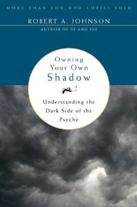 Owning Your Own Shadow: Understanding the Dark Side of the Psyche - Robert A. Johnson