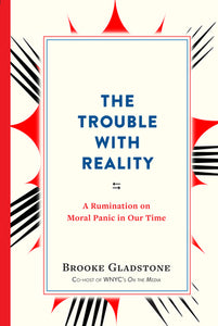 The Trouble With Reality - Brooke Gladstone (Used)