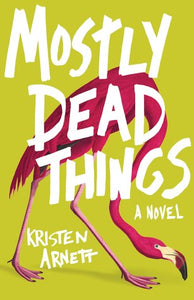 Mostly Dead Things - Kristen Arnett