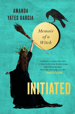 Initiated: Memoir of a Witch - Amanda Yates Garcia